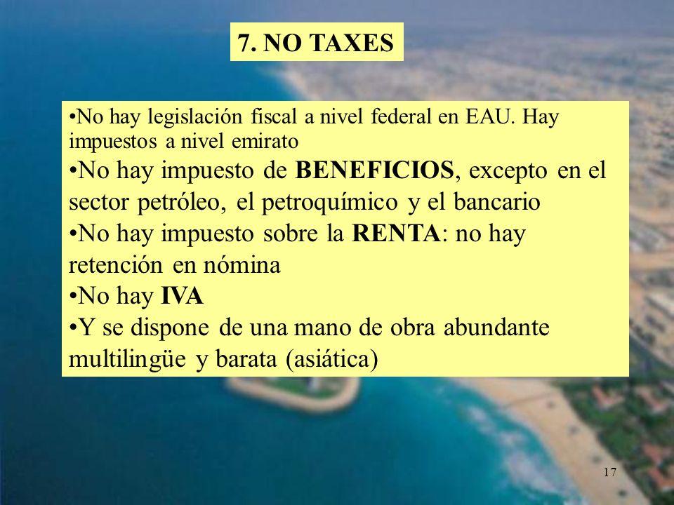 17 7. NO TAXES No hay legislación fiscal a nivel federal en EAU. Hay impuestos a nivel emirato No hay impuesto de BENEFICIOS, excepto en el sector pet