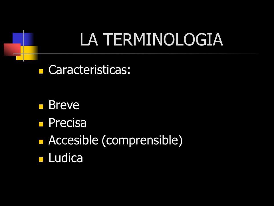 LA TERMINOLOGIA Caracteristicas: Breve Precisa Accesible (comprensible) Ludica