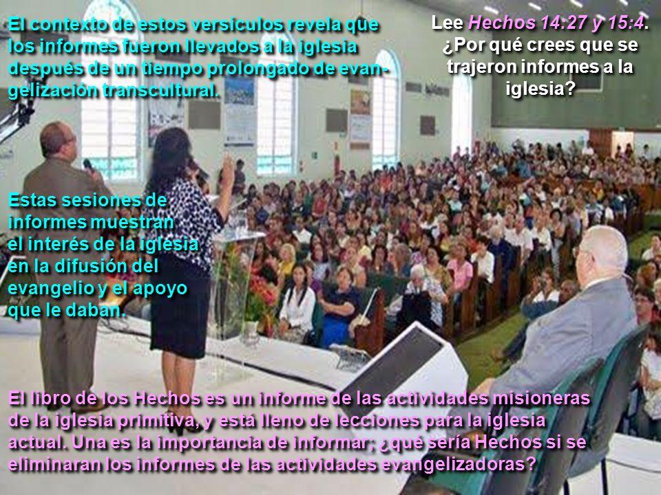 Lee Hechos 14:27 y 15:4. ¿Por qué crees que se trajeron informes a la iglesia? El contexto de estos versículos revela que los informes fueron llevados