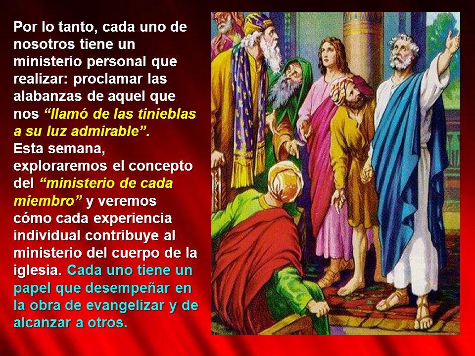 Por lo tanto, cada uno de nosotros tiene un ministerio personal que realizar: proclamar las alabanzas de aquel que nos llamó de las tinieblas a su luz
