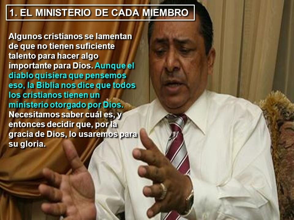 1. EL MINISTERIO DE CADA MIEMBRO Algunos cristianos se lamentan de que no tienen suficiente talento para hacer algo importante para Dios. Aunque el di
