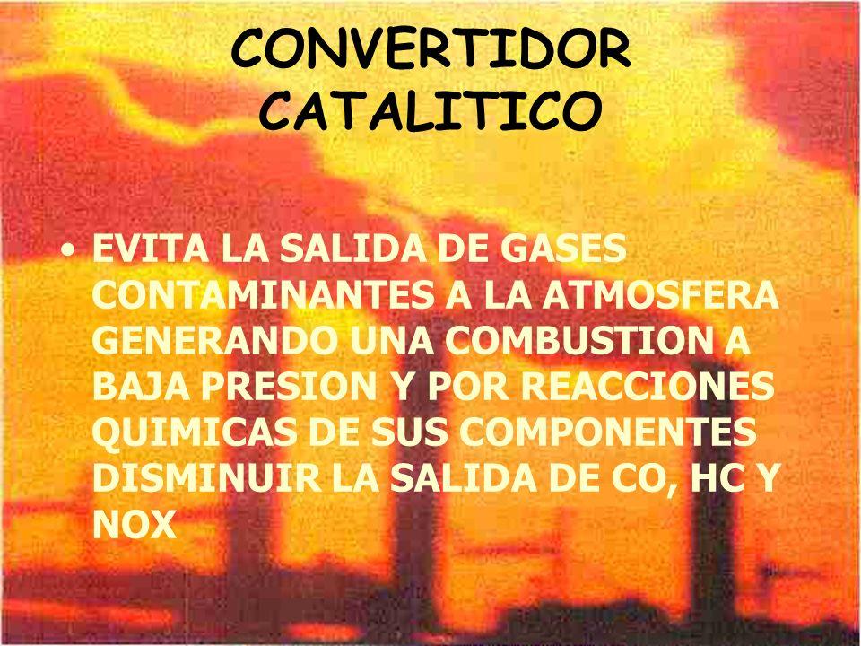 CONVERTIDOR CATALITICO EVITA LA SALIDA DE GASES CONTAMINANTES A LA ATMOSFERA GENERANDO UNA COMBUSTION A BAJA PRESION Y POR REACCIONES QUIMICAS DE SUS