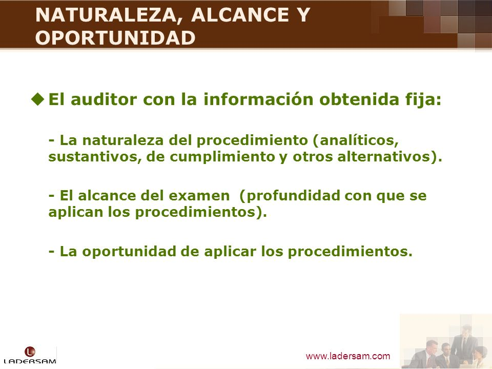 www.ladersam.com NATURALEZA, ALCANCE Y OPORTUNIDAD El auditor con la información obtenida fija: - La naturaleza del procedimiento (analíticos, sustant
