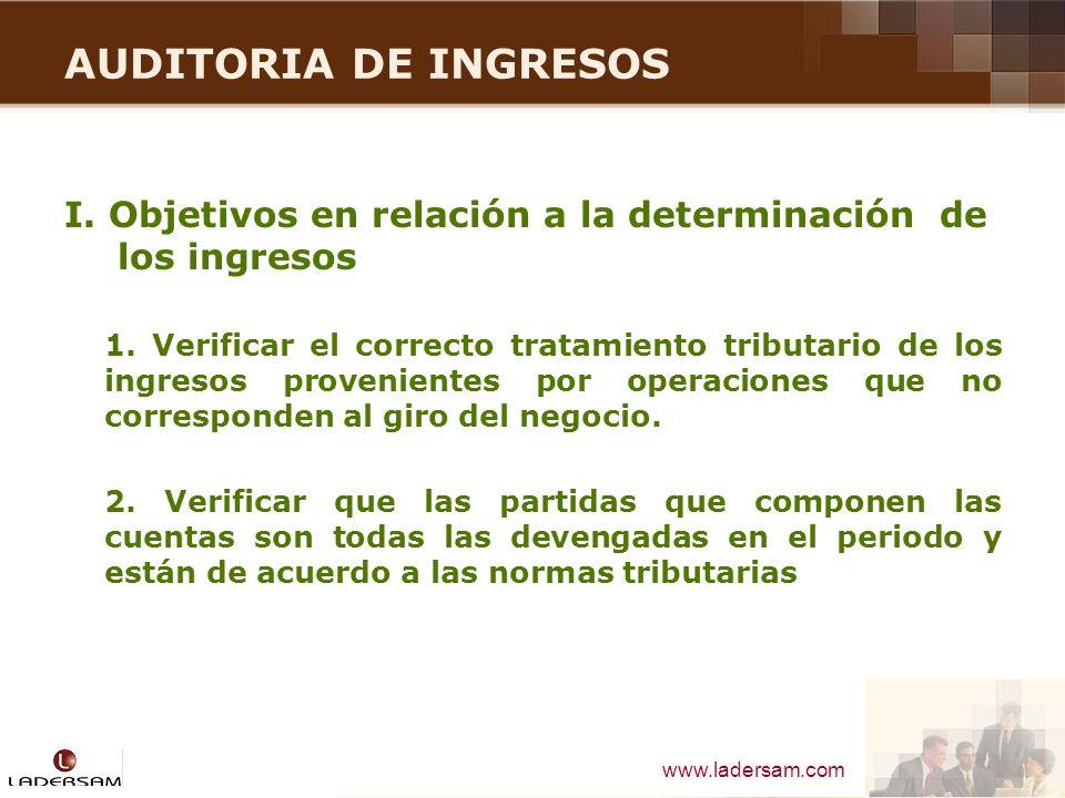 www.ladersam.com AUDITORIA DE INGRESOS I. Objetivos en relación a la determinación de los ingresos 1. Verificar el correcto tratamiento tributario de