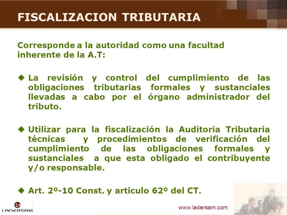 www.ladersam.com FISCALIZACION TRIBUTARIA Corresponde a la autoridad como una facultad inherente de la A.T: La revisión y control del cumplimiento de