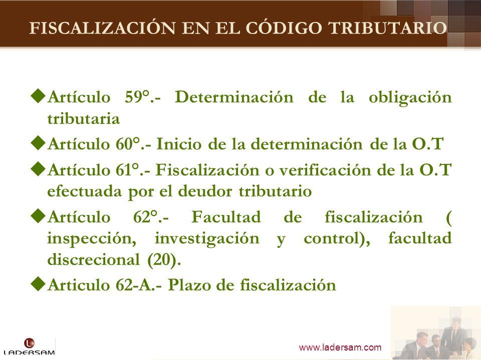 www.ladersam.com FISCALIZACIÓN EN EL CÓDIGO TRIBUTARIO Artículo 59°.- Determinación de la obligación tributaria Artículo 60°.- Inicio de la determinac