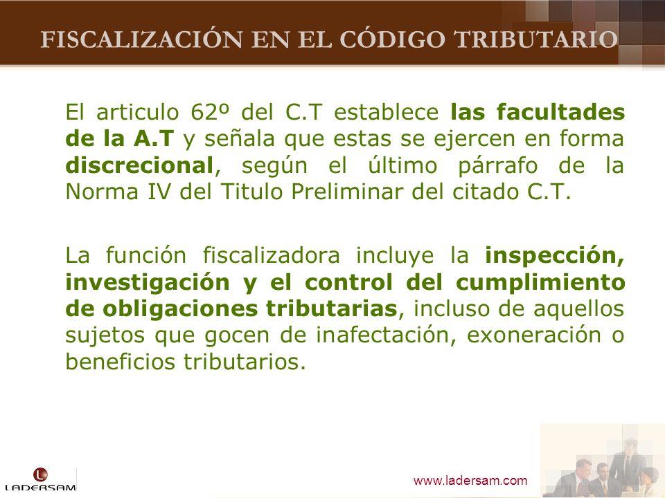 www.ladersam.com FISCALIZACIÓN EN EL CÓDIGO TRIBUTARIO El articulo 62º del C.T establece las facultades de la A.T y señala que estas se ejercen en for