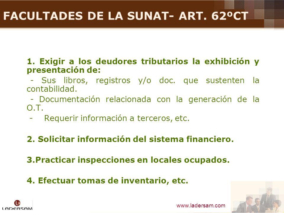 www.ladersam.com FACULTADES DE LA SUNAT- ART. 62ºCT 1. Exigir a los deudores tributarios la exhibición y presentación de: - Sus libros, registros y/o