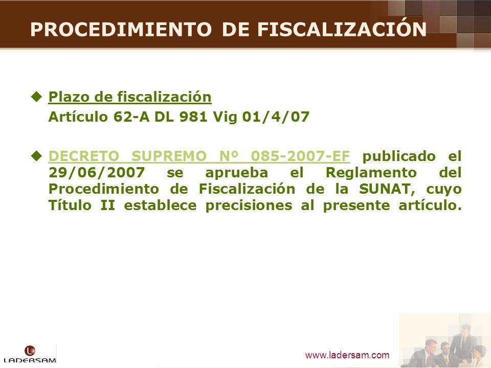 www.ladersam.com PROCEDIMIENTO DE FISCALIZACIÓN Plazo de fiscalización Artículo 62-A DL 981 Vig 01/4/07 DECRETO SUPREMO Nº 085-2007-EF publicado el 29