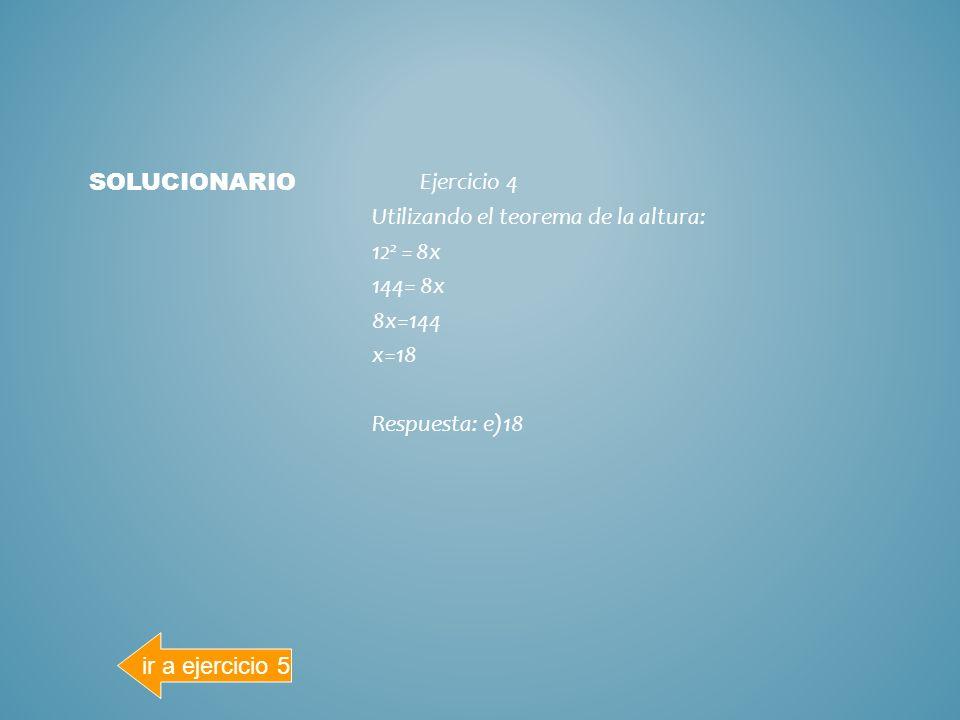 Ejercicio Utilizando el teorema del cateto: 62 = 4x 36= 4x 4x=36 x=9 Respuesta: c)9 SOLUCIONARIO ir a ejercicio 4