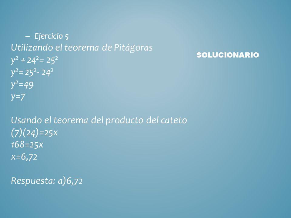 Ejercicio 4 Utilizando el teorema de la altura: 12 2 = 8x 144= 8x 8x=144 x=18 Respuesta: e)18 SOLUCIONARIO ir a ejercicio 5