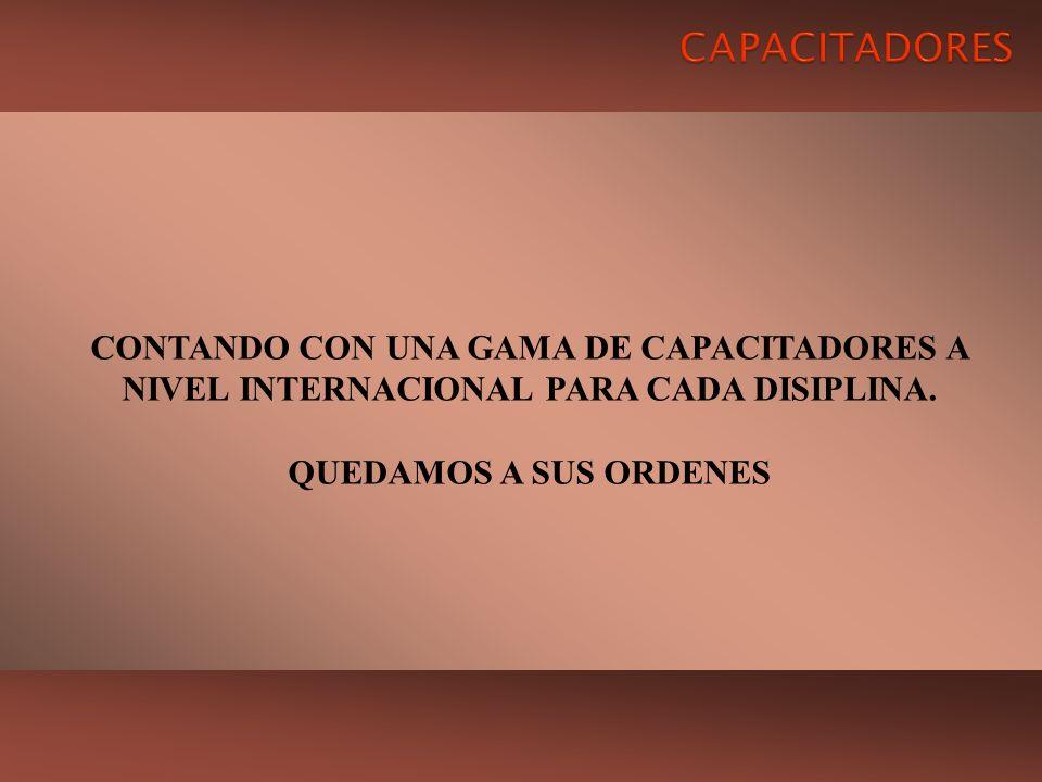 CONTANDO CON UNA GAMA DE CAPACITADORES A NIVEL INTERNACIONAL PARA CADA DISIPLINA. QUEDAMOS A SUS ORDENES
