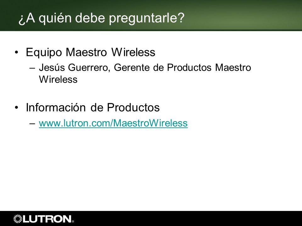 ¿A quién debe preguntarle? Equipo Maestro Wireless –Jesús Guerrero, Gerente de Productos Maestro Wireless Información de Productos –www.lutron.com/Mae