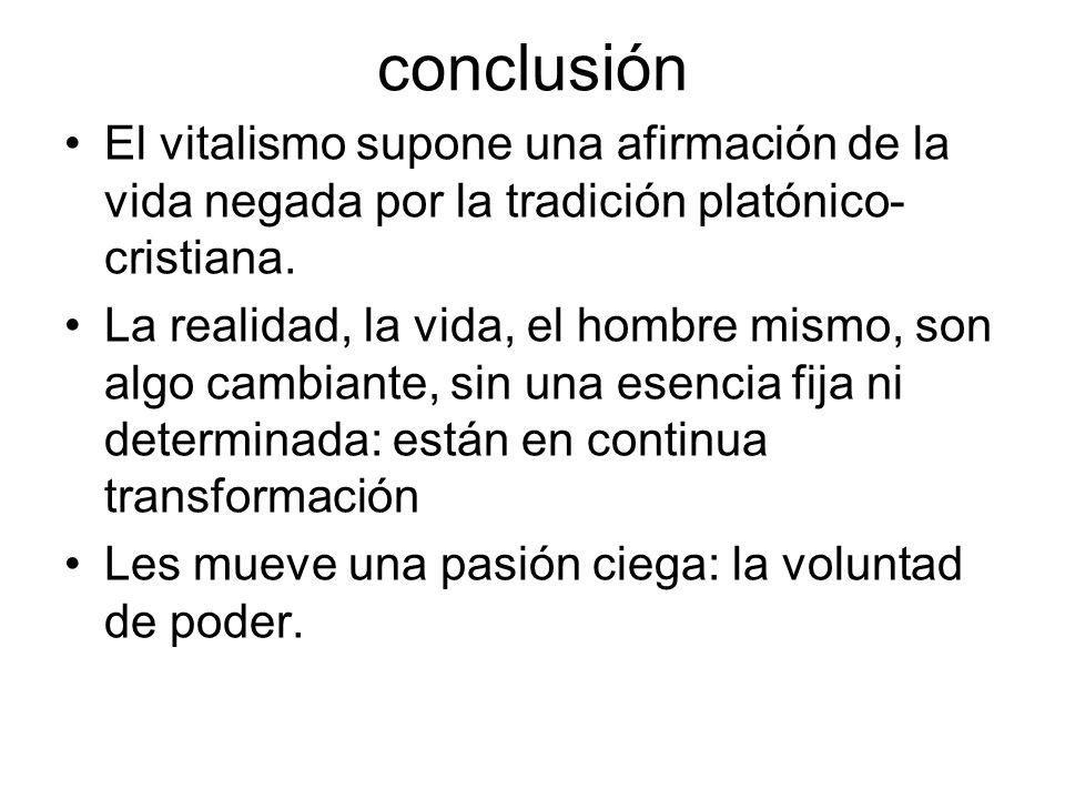 conclusión El vitalismo supone una afirmación de la vida negada por la tradición platónico- cristiana. La realidad, la vida, el hombre mismo, son algo