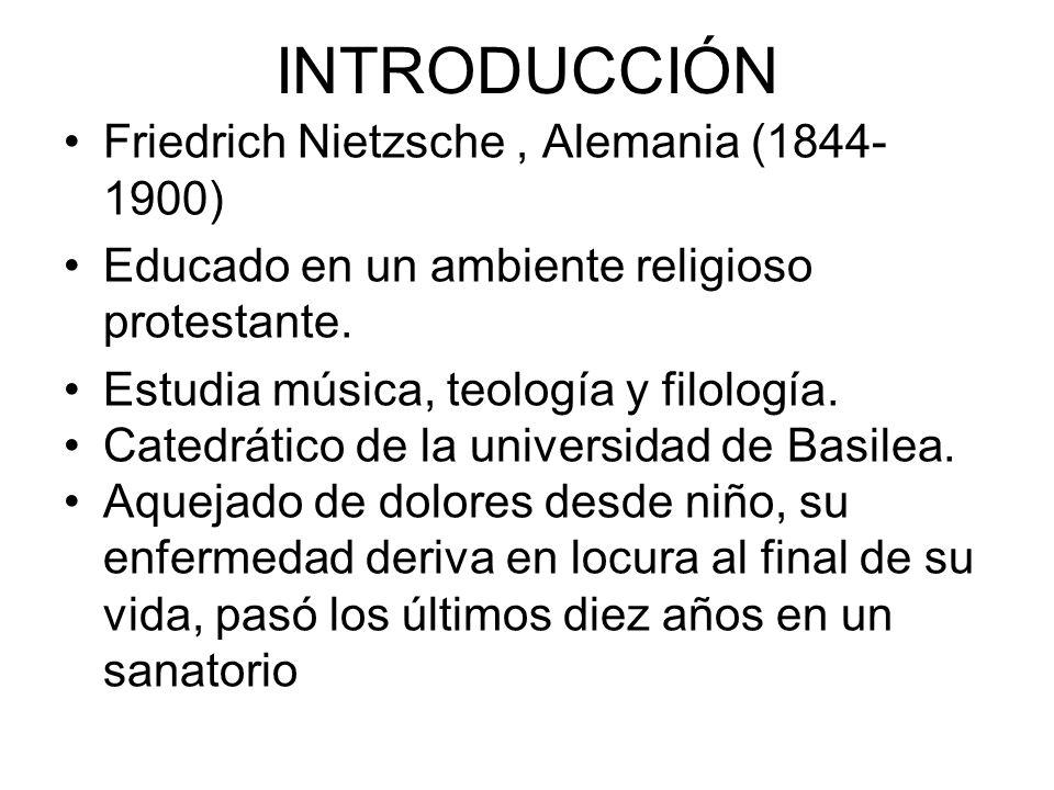 INTRODUCCIÓN Friedrich Nietzsche, Alemania (1844- 1900) Educado en un ambiente religioso protestante. Estudia música, teología y filología. Catedrátic
