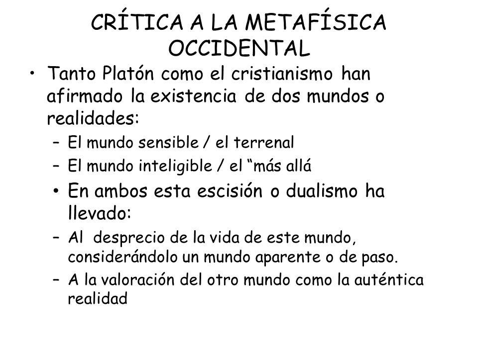 CRÍTICA A LA METAFÍSICA OCCIDENTAL Tanto Platón como el cristianismo han afirmado la existencia de dos mundos o realidades: –El mundo sensible / el te