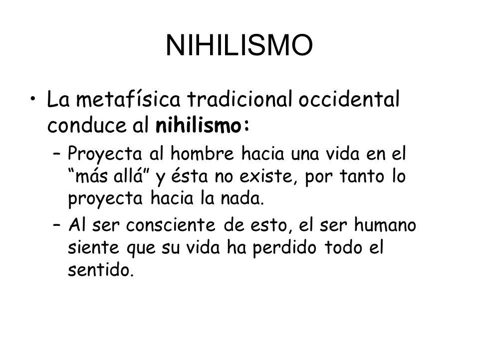 NIHILISMO La metafísica tradicional occidental conduce al nihilismo: –Proyecta al hombre hacia una vida en el más allá y ésta no existe, por tanto lo