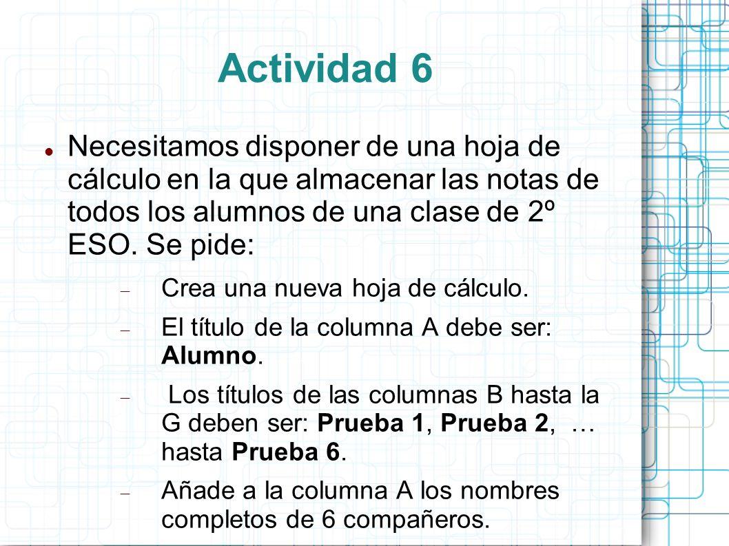 Actividad 6 Necesitamos disponer de una hoja de cálculo en la que almacenar las notas de todos los alumnos de una clase de 2º ESO. Se pide: Crea una n