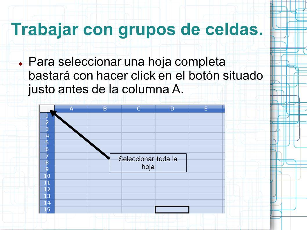Trabajar con grupos de celdas. Para seleccionar una hoja completa bastará con hacer click en el botón situado justo antes de la columna A. Seleccionar