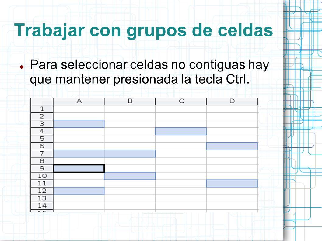 Trabajar con grupos de celdas Para seleccionar celdas no contiguas hay que mantener presionada la tecla Ctrl.