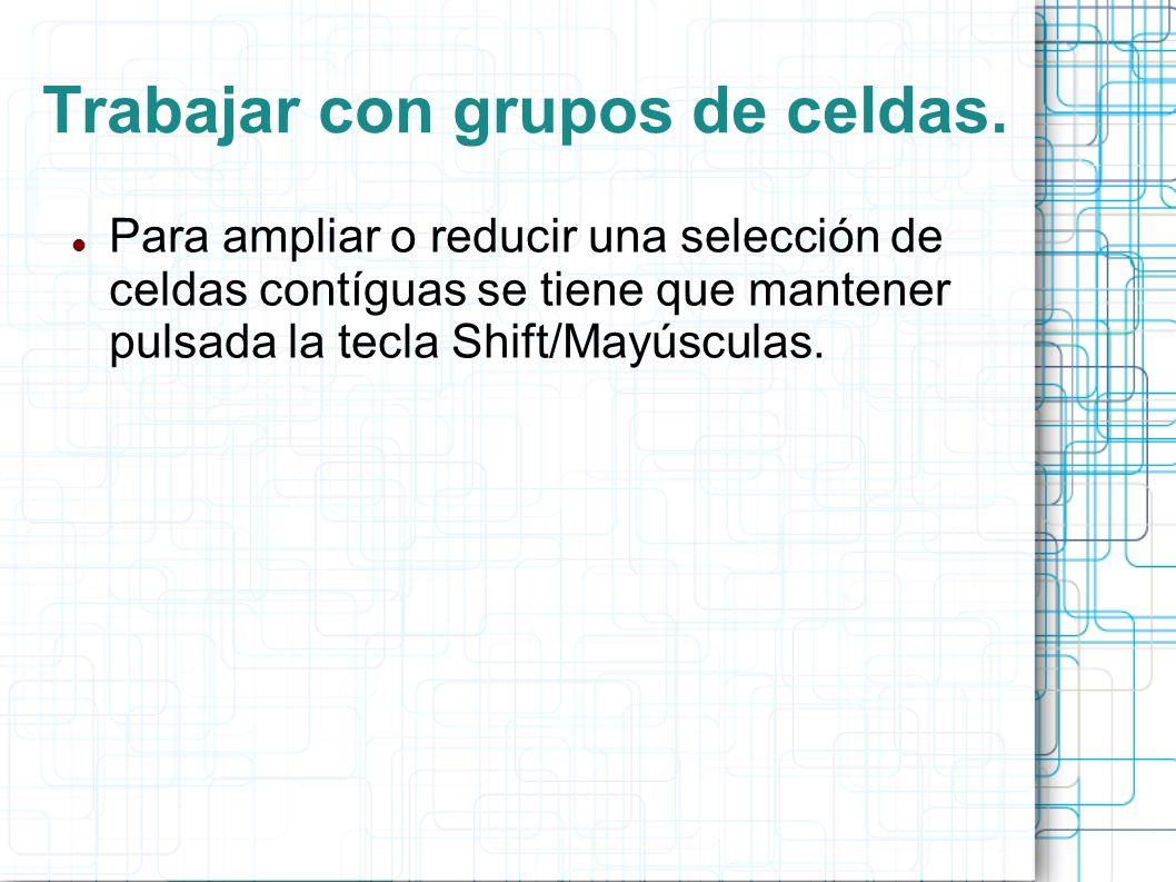 Trabajar con grupos de celdas. Para ampliar o reducir una selección de celdas contíguas se tiene que mantener pulsada la tecla Shift/Mayúsculas.