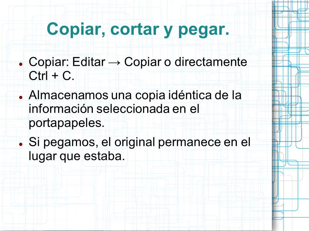 Copiar, cortar y pegar. Copiar: Editar Copiar o directamente Ctrl + C. Almacenamos una copia idéntica de la información seleccionada en el portapapele