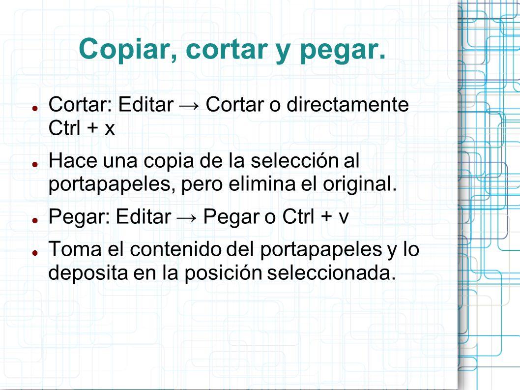 Copiar, cortar y pegar. Cortar: Editar Cortar o directamente Ctrl + x Hace una copia de la selección al portapapeles, pero elimina el original. Pegar: