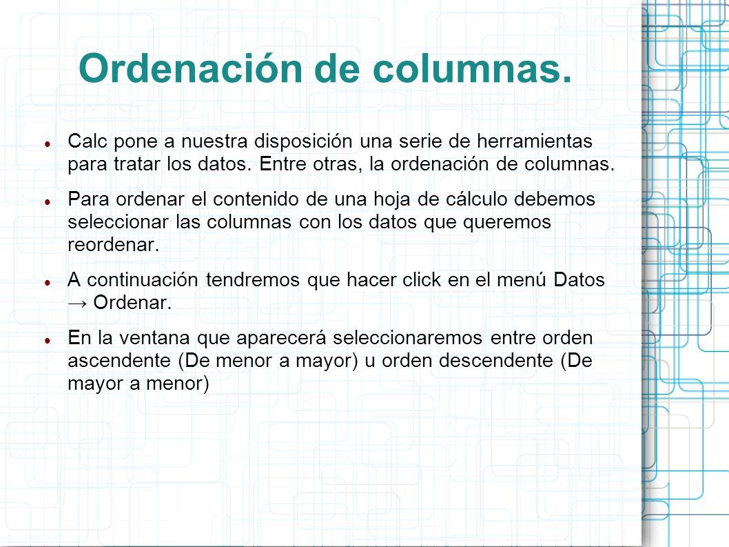 Ordenación de columnas. Calc pone a nuestra disposición una serie de herramientas para tratar los datos. Entre otras, la ordenación de columnas. Para