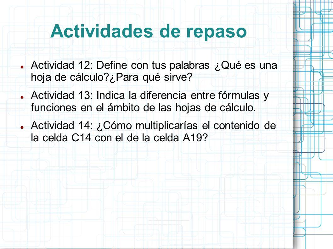 Actividades de repaso Actividad 12: Define con tus palabras ¿Qué es una hoja de cálculo?¿Para qué sirve? Actividad 13: Indica la diferencia entre fórm
