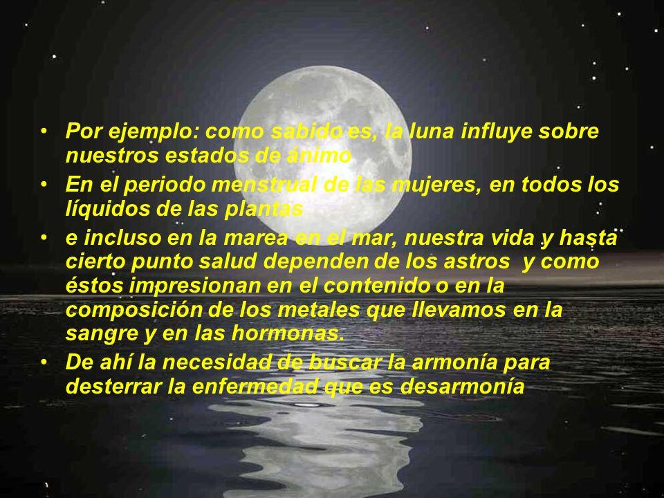 Por ejemplo: como sabido es, la luna influye sobre nuestros estados de ánimo En el periodo menstrual de las mujeres, en todos los líquidos de las plan