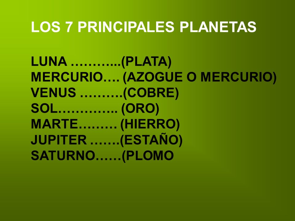 LOS 7 PRINCIPALES PLANETAS LUNA ………...(PLATA) MERCURIO…. (AZOGUE O MERCURIO) VENUS ……….(COBRE) SOL………….. (ORO) MARTE……… (HIERRO) JUPITER …….(ESTAÑO) S