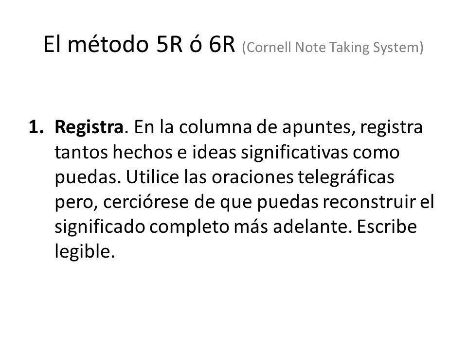 El método 5R ó 6R (Cornell Note Taking System) 1.Registra. En la columna de apuntes, registra tantos hechos e ideas significativas como puedas. Utilic