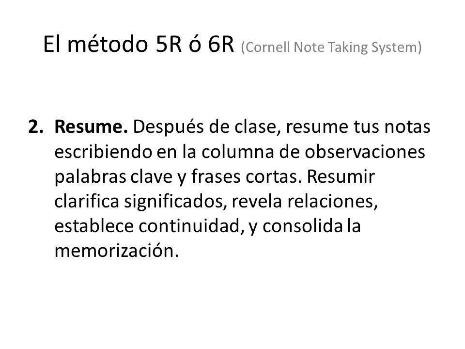El método 5R ó 6R (Cornell Note Taking System) 2.Resume. Después de clase, resume tus notas escribiendo en la columna de observaciones palabras clave