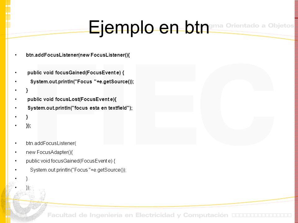 Ejemplo en btn btn.addFocusListener(new FocusListener(){ public void focusGained(FocusEvent e) { System.out.println(