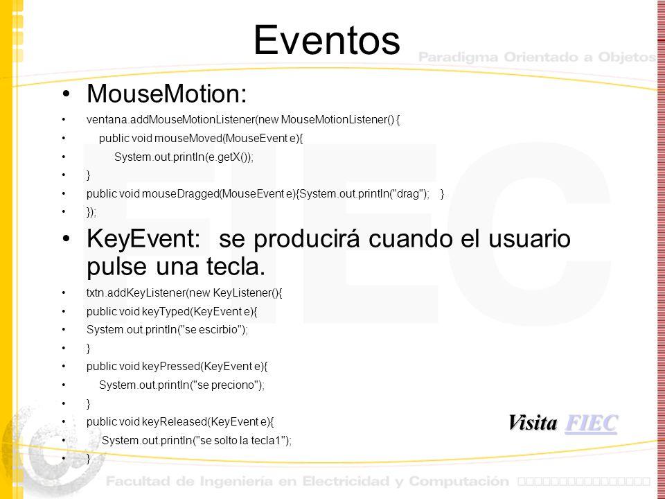 Eventos MouseMotion: ventana.addMouseMotionListener(new MouseMotionListener() { public void mouseMoved(MouseEvent e){ System.out.println(e.getX()); }