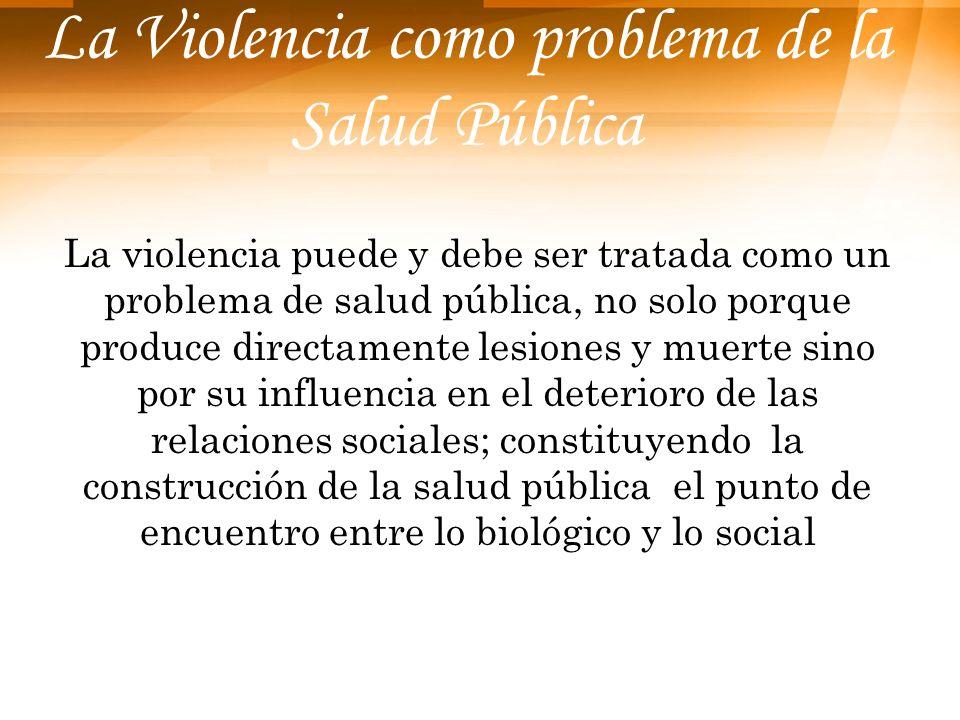 La Violencia como problema de la Salud Pública La violencia puede y debe ser tratada como un problema de salud pública, no solo porque produce directa