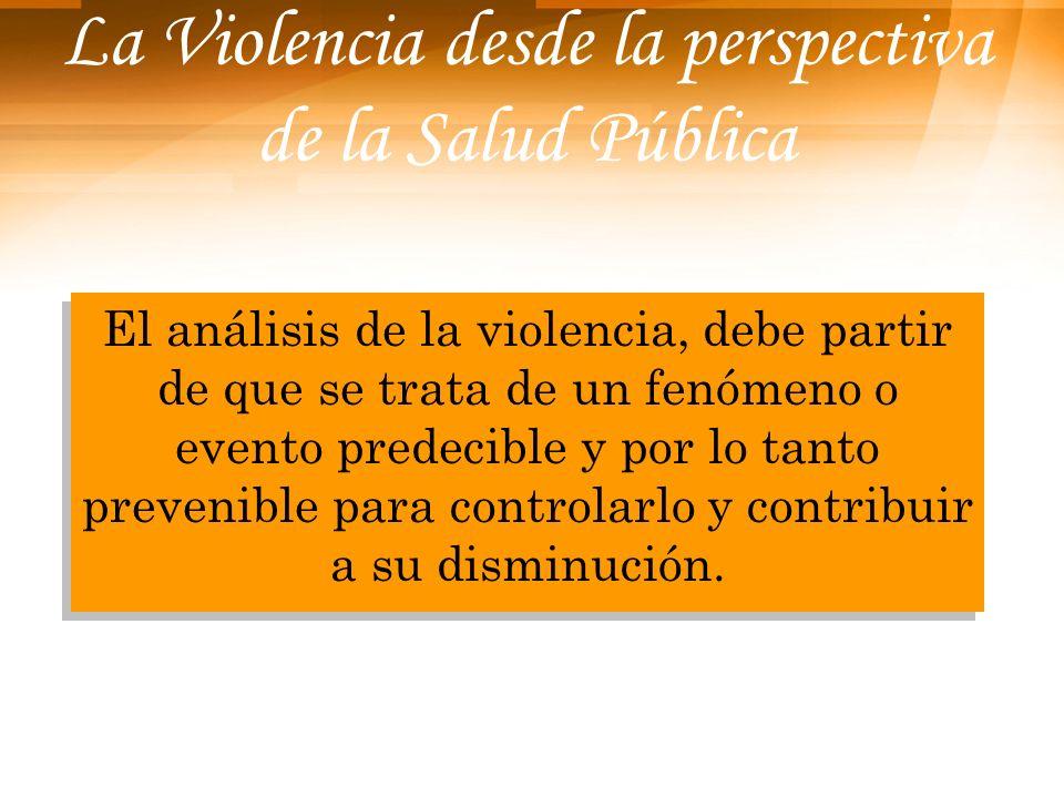 La Violencia desde la perspectiva de la Salud Pública El análisis de la violencia, debe partir de que se trata de un fenómeno o evento predecible y po