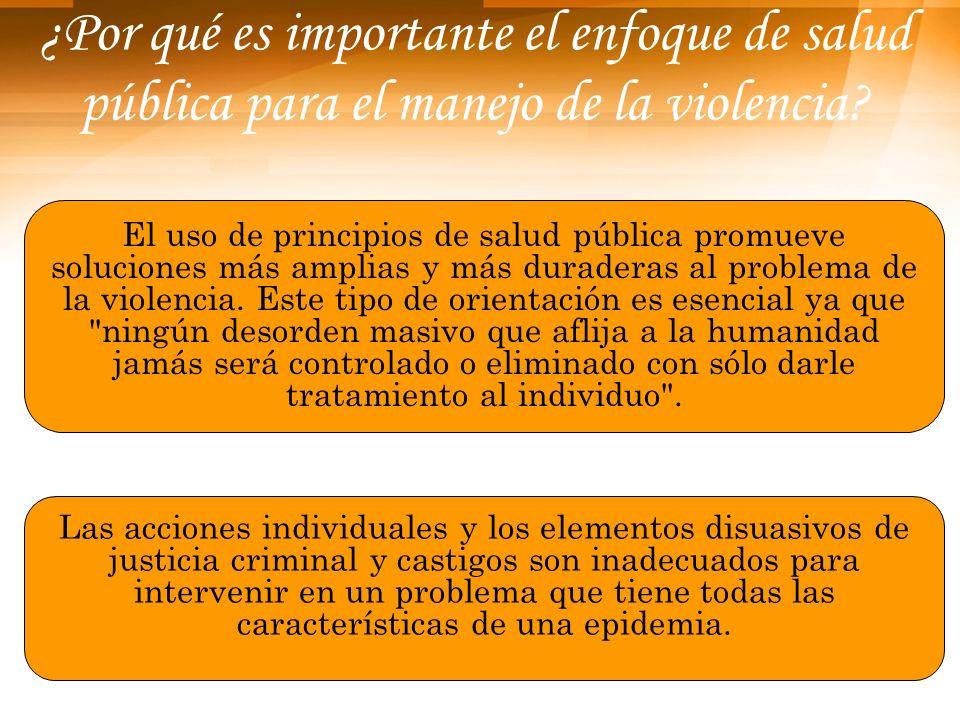 ¿Por qué es importante el enfoque de salud pública para el manejo de la violencia? El uso de principios de salud pública promueve soluciones más ampli