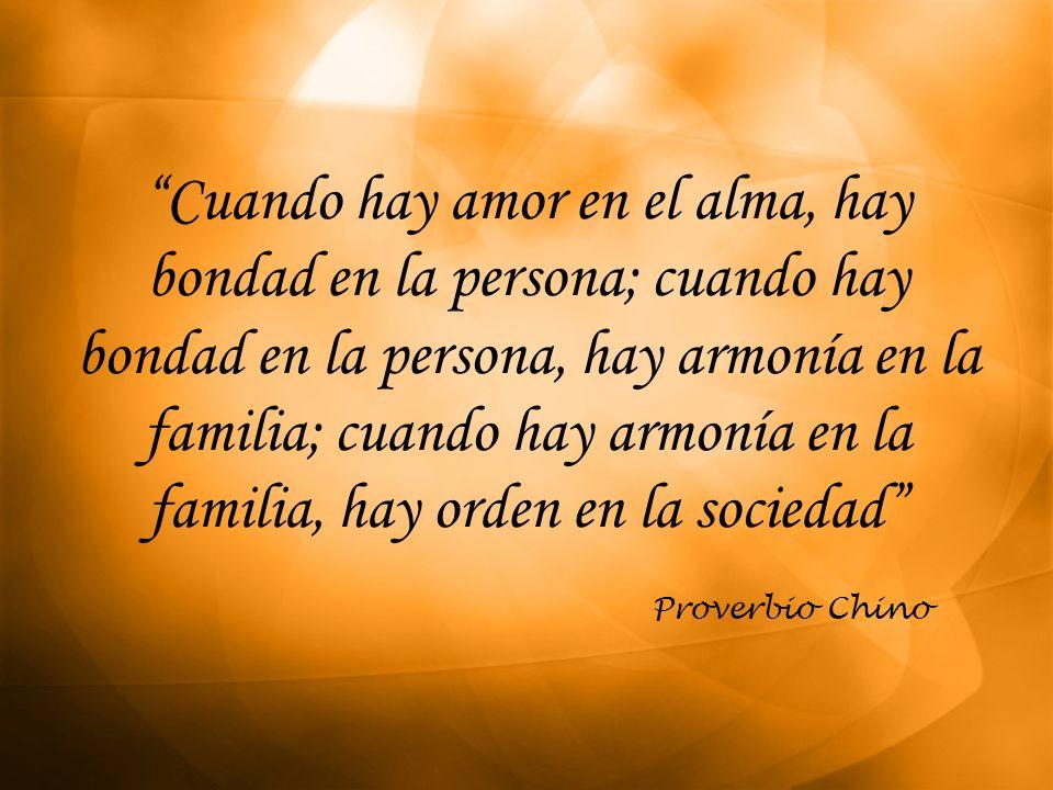 Cuando hay amor en el alma, hay bondad en la persona; cuando hay bondad en la persona, hay armonía en la familia; cuando hay armonía en la familia, ha