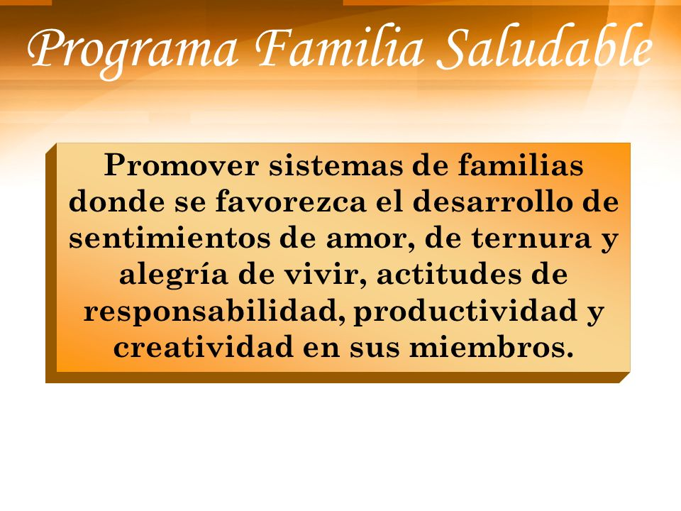 Programa Familia Saludable Promover sistemas de familias donde se favorezca el desarrollo de sentimientos de amor, de ternura y alegría de vivir, acti