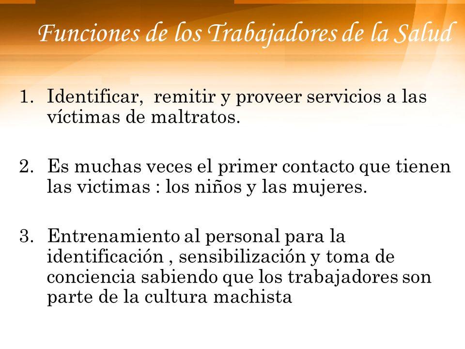 Funciones de los Trabajadores de la Salud 1.Identificar, remitir y proveer servicios a las víctimas de maltratos. 2.Es muchas veces el primer contacto