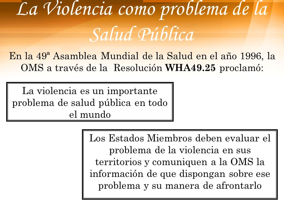 La Violencia como problema de la Salud Pública En la 49ª Asamblea Mundial de la Salud en el año 1996, la OMS a través de la Resolución WHA49.25 procla