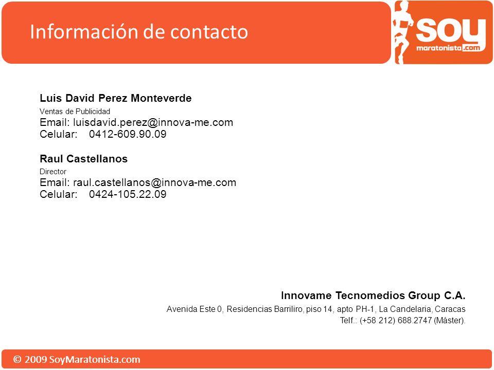 © 2009 SoyMaratonista.com Información de contacto Luis David Perez Monteverde Ventas de Publicidad Email: luisdavid.perez@innova-me.com Celular:0412-609.90.09 Raul Castellanos Director Email: raul.castellanos@innova-me.com Celular:0424-105.22.09 Innovame Tecnomedios Group C.A.