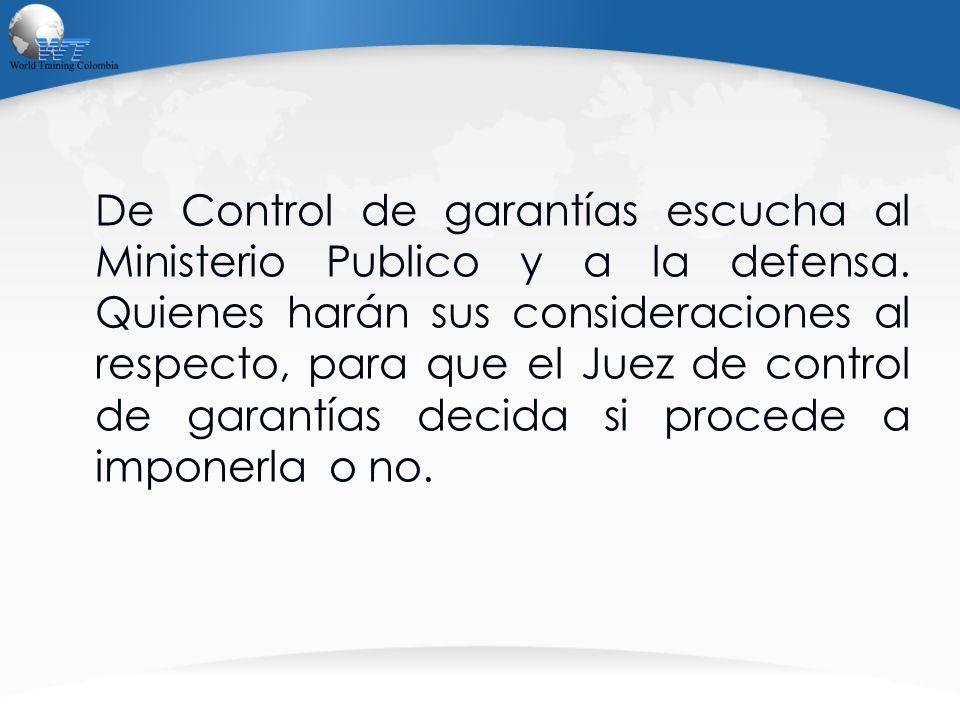 De Control de garantías escucha al Ministerio Publico y a la defensa. Quienes harán sus consideraciones al respecto, para que el Juez de control de ga