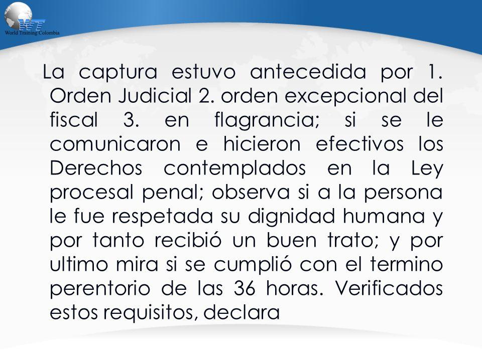La captura estuvo antecedida por 1. Orden Judicial 2. orden excepcional del fiscal 3. en flagrancia; si se le comunicaron e hicieron efectivos los Der