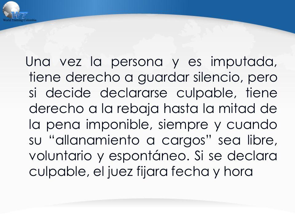 Una vez la persona y es imputada, tiene derecho a guardar silencio, pero si decide declararse culpable, tiene derecho a la rebaja hasta la mitad de la