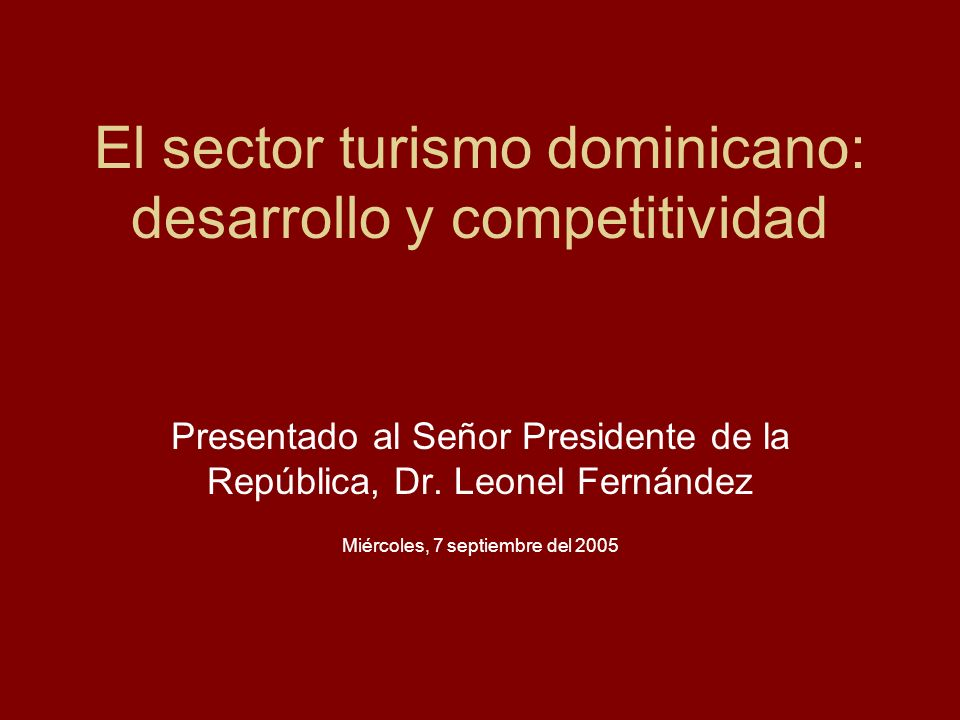 El sector turismo dominicano: desarrollo y competitividad Presentado al Señor Presidente de la República, Dr. Leonel Fernández Miércoles, 7 septiembre
