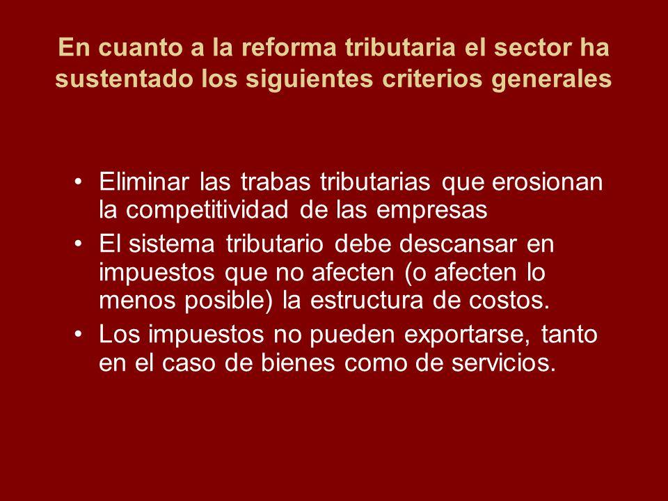En cuanto a la reforma tributaria el sector ha sustentado los siguientes criterios generales Eliminar las trabas tributarias que erosionan la competit