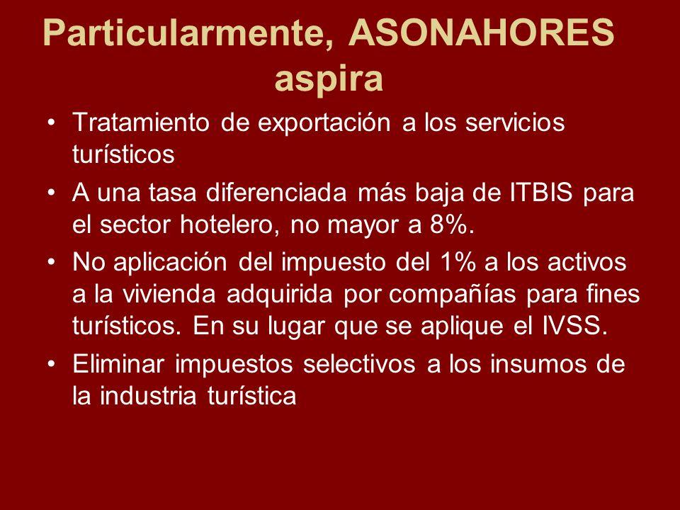 Particularmente, ASONAHORES aspira Tratamiento de exportación a los servicios turísticos A una tasa diferenciada más baja de ITBIS para el sector hote