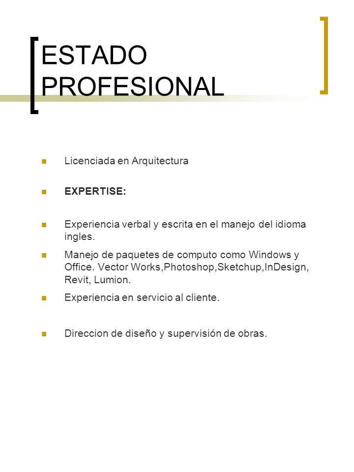 ESTADO PROFESIONAL Licenciada en Arquitectura EXPERTISE: Experiencia verbal y escrita en el manejo del idioma ingles. Manejo de paquetes de computo co